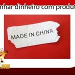 Como ganhar dinheiro na internet vendendo produtos da China
